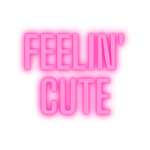 feelin' cute