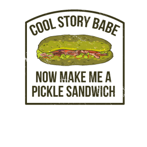 Cool Story Babe Now Make Me a Pickle Sandwich