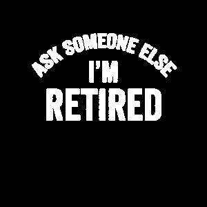 Fragen Sie jemanden, sonst bin ich im Ruhestand Ge