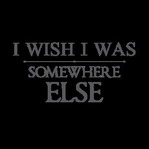 Ich wünschte, ich wäre irgendwo anders