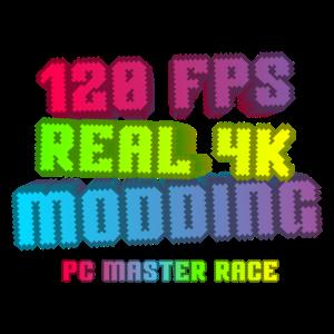 PC Master Race Fanboy - 120FPS - Real 4K - Modding