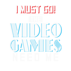 I Must go The Video Games Need Me