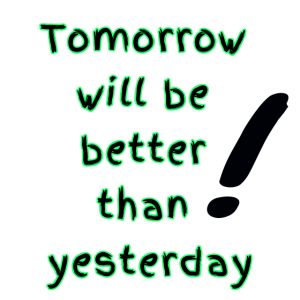 Tomorrow will be better than yesterday