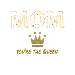Mom you re the queen