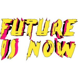 future is now