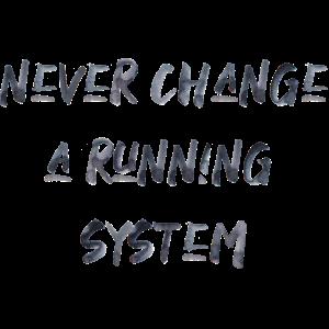 never change a running Sytem Spruch verändere