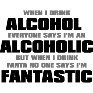 When i drink alcohol everyone says I'm an alcoholi