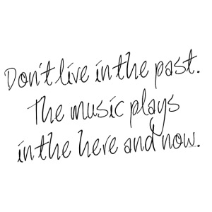 DON'T LIVE IN THE PAST...