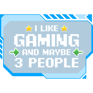 i like gaming and maybe 3 people