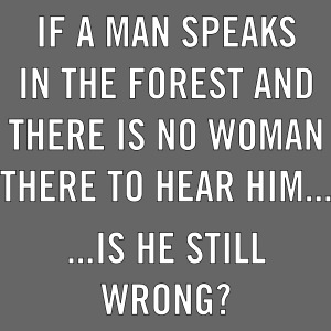 If a man speaks in the forest and there is no woma
