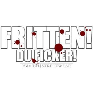 Fritten! Du Ficker!