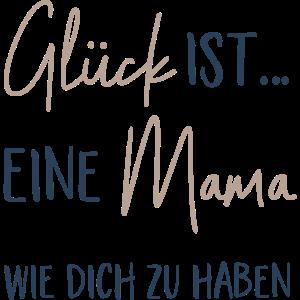 Glück ist eine Mama wie dich zu haben - Geschenk