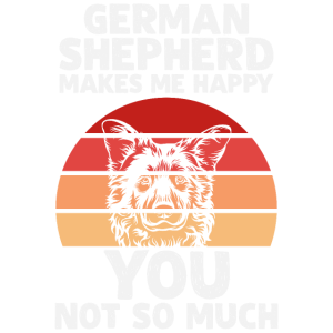 GERMAN SHEPHERD MAKES ME HAPPY YOU NOT SO MUCH