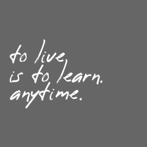 to live is to learn. anytime.