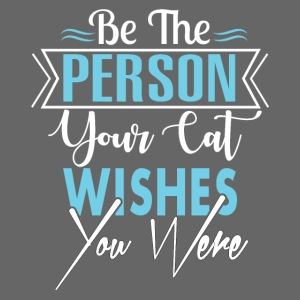 Be the person your cat wishes you were