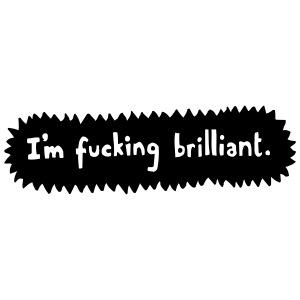 I m fucking brilliant