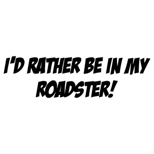 I D RATHER BE IN MY ROADSTER
