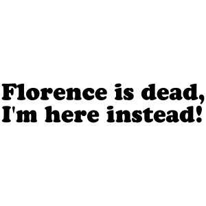 Florence is dead, I'm here instead!