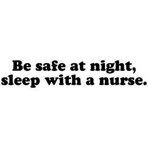 Be safe at night, sleep with a nurse.