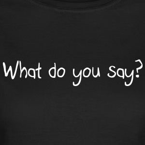 What do you say? T-Shirts - Women's T-Shirt