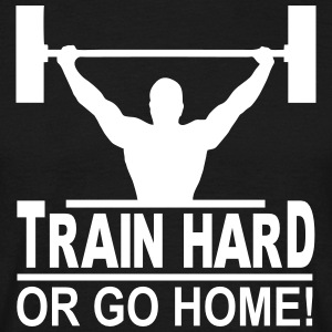 train hard or go home T-Shirts - Männer T-Shirt