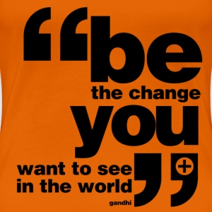 Be the change you want to see in the world T-Shirts - Women's Premium T-Shirt