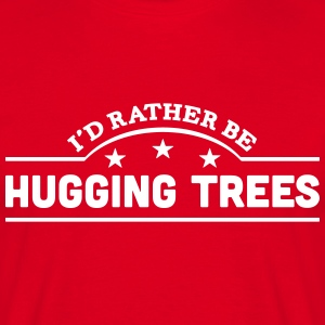 id rather be hugging trees banner t-shirt - Men's T-Shirt