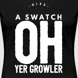 Gies A Swatch Oh Yer Growler Funny Scottish Slang T-Shirts - Women's Premium T-Shirt