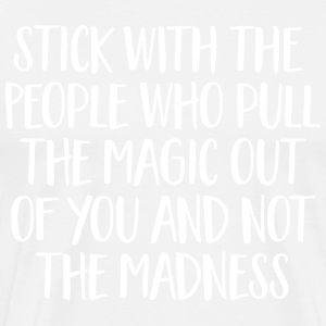 Stick With People Who Pull The Magic Out Of You... T-shirts - Mannen Premium T-shirt