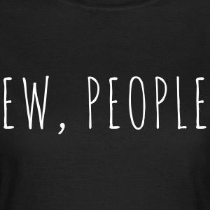 Ew People Funny Quote T-shirts - Vrouwen T-shirt