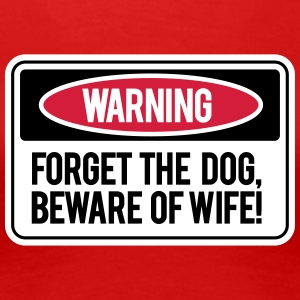 Forget the dog, beware the wife! T-Shirts - Women's Premium T-Shirt