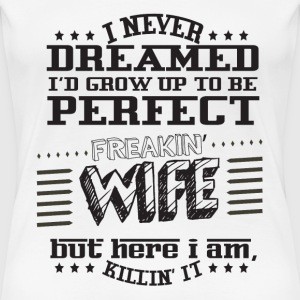 I Never Dreamed I'd Grow Up To Be A Perfect Fre T-Shirts - Women's Premium T-Shirt