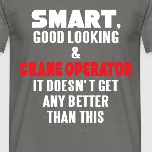 Crane Operator - Smart, good looking and Crane  - Men's T-Shirt