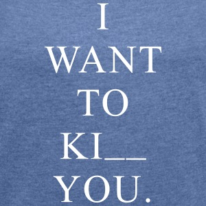 I WANT TO KI_ _ YOU (KISS? KILL? ...) T-Shirts - Frauen T-Shirt mit gerollten Ärmeln