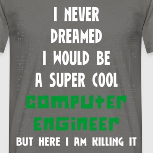 Computer engineer - I never dreamed I would be a  - Men's T-Shirt