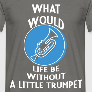 trumpet player - what would life be without a  - Men's T-Shirt