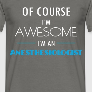 Anesthesiologist - Of course I'm awesome. I'm an  - Men's T-Shirt