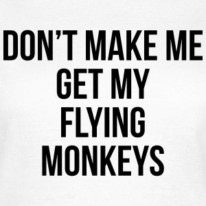 Don't make me get my flying monkeys T-shirts - Vrouwen T-shirt