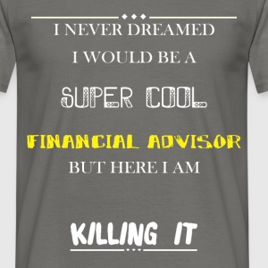 Financial Advisor - I Never Dreamed I would be a  - Men's T-Shirt