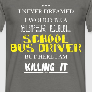 School Bus driver - I never dreamed I would be a  - Men's T-Shirt