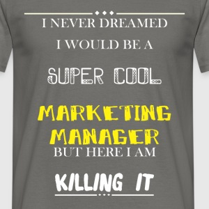 Marketing Manager - I Never Dreamed I would be a  - Men's T-Shirt