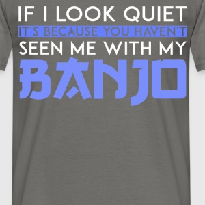 Banjo - If I Look Quiet It's because you haven't  - Men's T-Shirt