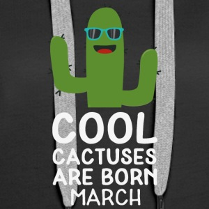 Cool Cactuses born in MARCH S5zft Hoodies & Sweatshirts - Women's Premium Hoodie