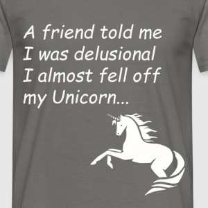 Unicorn - A friend told me I was delusional I  - Men's T-Shirt