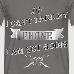 Phone - If I can't take my PHONE I am not going - Men's T-Shirt