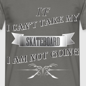 Skateboard - If I can't take my SKATEBOARD  - Men's T-Shirt