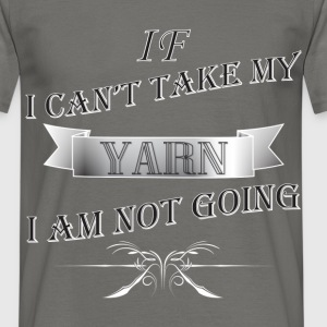 Yarn - If I can't take my YARN I am not going - Men's T-Shirt