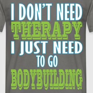 Bodybuilding - I don't need therapy I just need to - Men's T-Shirt