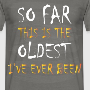 Birthday - So far this is the oldest I've ever - Men's T-Shirt