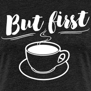 But first Coffee, Kaffee T-Shirts - Frauen Premium T-Shirt